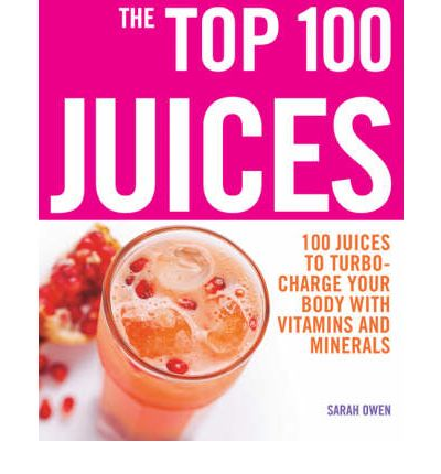 The Top 100 Juices : 100 Juices to Turbo-charge Your Body with Vitamins and Minerals