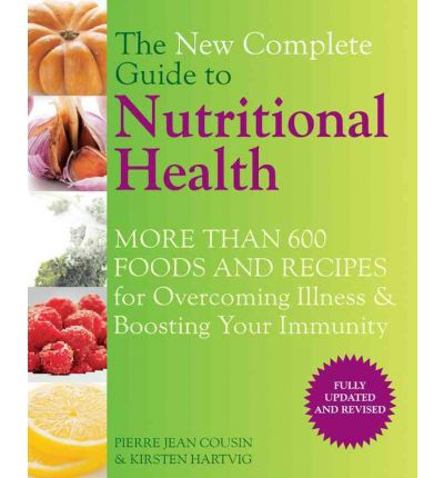 The New Complete Guide to Nutritional Health : More Than 600 Foods and Recipes for Overcoming Illness & Boosting Your Immunity