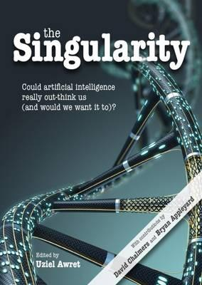The Singularity : Could Artificial Intelligence Really Out-Think Us (and Would We Want it to)?