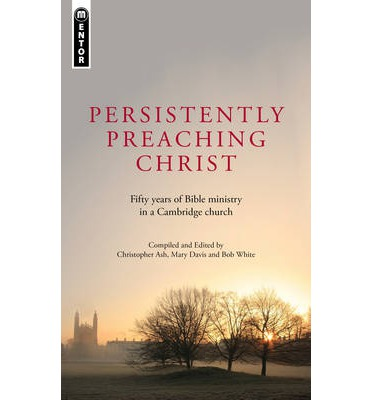 Persistently Preaching Christ : Fifty Years of Bible Ministry in a Cambridge Church