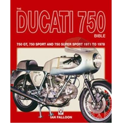 The Ducati 750 Bible : Covers the 750 GT, 750 Sport and 750 Super Sport 1971 to 1978