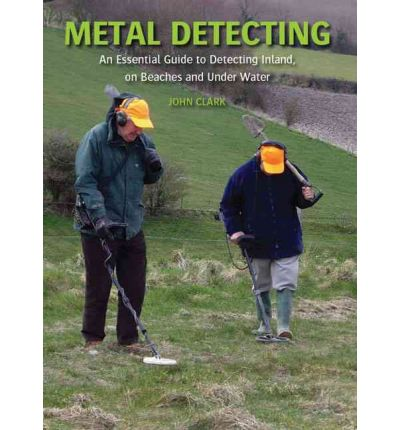Metal Detecting : An Essential Guide to Detecting Inland, on Beaches and Under Water