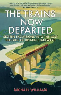 The Trains Now Departed : Sixteen Excursions into the Lost Delights of Britain's Railways