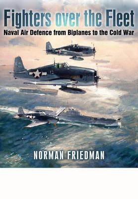 Fighters Over the Fleet: Naval Air Defence from Biplanes to the Cold War
