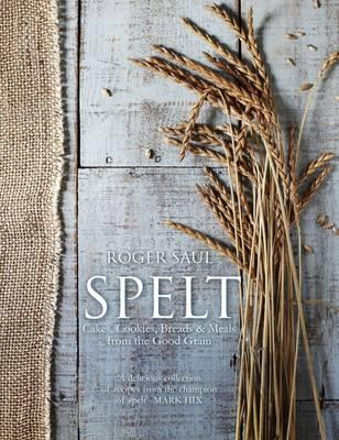 Spelt : Meals, Cakes, Cookies & Breads from the Good Grain