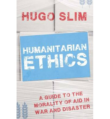 Humanitarian Ethics : A Guide to the Morality of Aid in War and Disaster