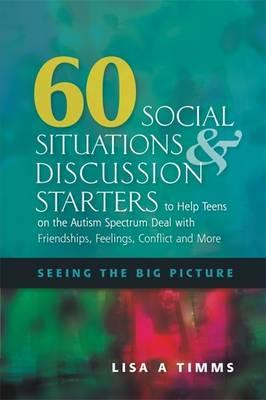 60 Social Situations and Discussion Starters to Help Teens on the Autism Spectrum Deal with Friendships, Feelings, Conflict and More: Seeing the Big Picture