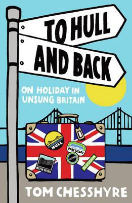 To Hull and Back : On Holiday in Unsung Britain