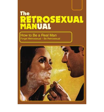 The retrosexual manual how to be a real man