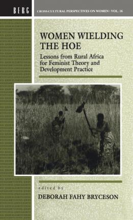 Women Wielding the Hoe : Lessons from Rural Africa for Feminist Theory and Development Practice