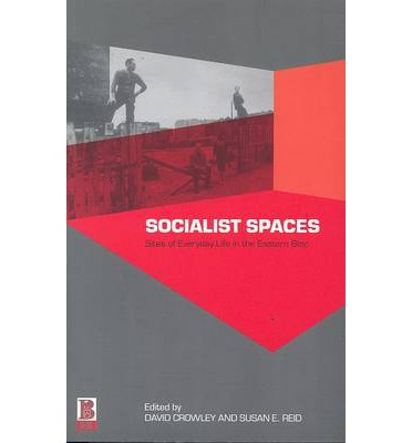 Socialist Spaces : Sites of Everyday Life in the Eastern Bloc