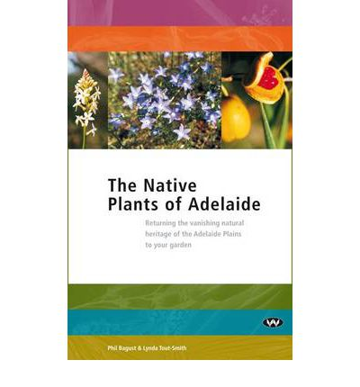 The Native Plants of Adelaide : Returning the Vanishing Natural Heritage of Adelaide Plains to Your Garden