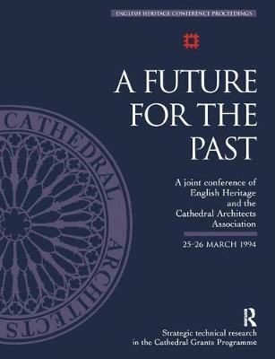 A Future for the Past : A Joint Conference of English Heritage and the Cathedral Architects Association 25-26 March 1994