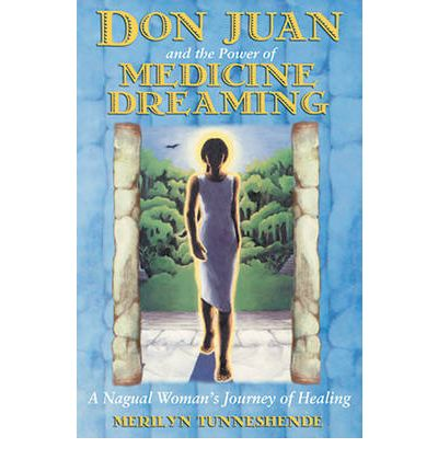 Don Juan and the Power of Medicine Dreaming: A Nagual Woman's Journey of Healing