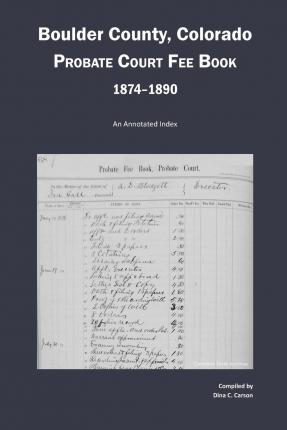 Boulder County, Colorado Probate Court Fee Book, 1874-1890 : An Annotated Index