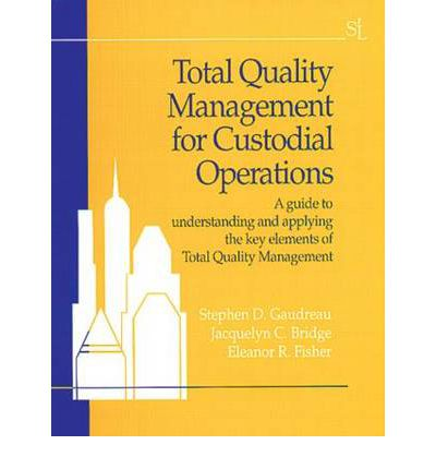 Total Quality Management for Custodial Operations : A Guide to Understanding and Applying the Key Elements of Total Quality Management