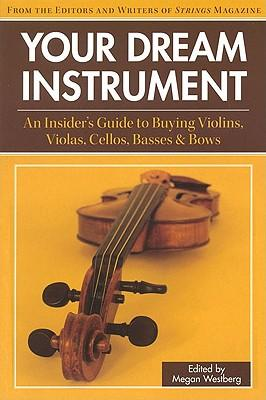Your Dream Instrument : An Insider's Guide to Buying Violins, Violas, Cellos, Basses and Bows