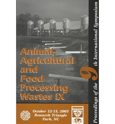 Animal, Agricultural and Food Processing Wastes IX : Proceedings of the Ninth International Symposium 12-15 October 2003 Raleigh, Lnorth Carolina