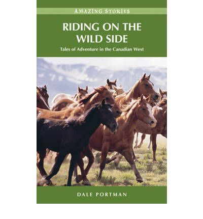 Riding On The Wild Side Tales Of Adventure In The Canadian West Amazing Stories Heritage House
