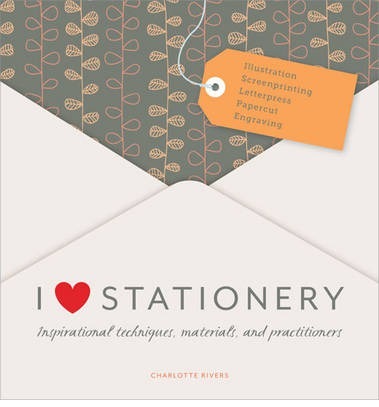 I Love Stationery : Inspirational Techniques, Materials, and Practitioners