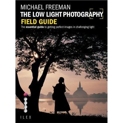 The Low Light Photography Field Guide : Go Beyond Daylight to Capture Stunning Low Light Images