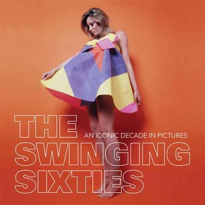 The Swinging Sixties : An Iconic Decade in Pictures