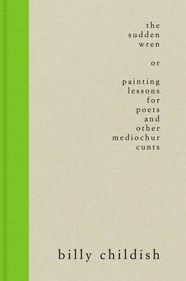 The Sudden Wren : Painting Lessons for Poets and Other Mediochur Cunts (Steifbroschur Edition)
