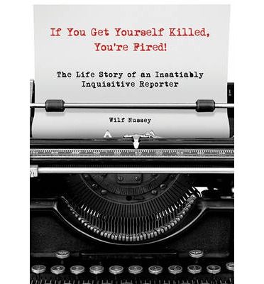 Télécharger joomla books pdf If You Get Yourself Killed, Youre Fired! : The Extraordinary Life of an Ordinary Reporter on the Front Lines of Africa PDF RTF by Wilf Nussey
