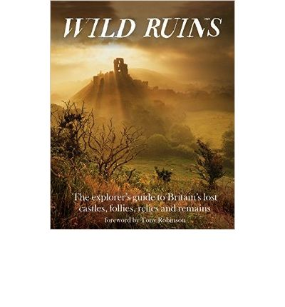Wild Ruins: The Explorer's Guide to Britain Lost Castles, Follies, Relics and Remains