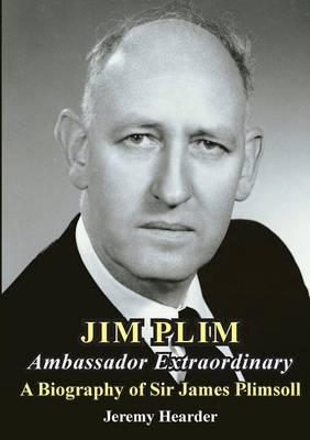 Jim Plim Ambassador Extraordinary : A Biography of Sir James Plimsoll
