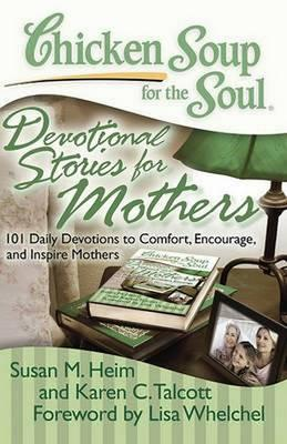 Chicken Soup for the Soul: Devotional Stories for Mothers : 101 Daily Devotions to Comfort, Encourage, and Inspire Mothers