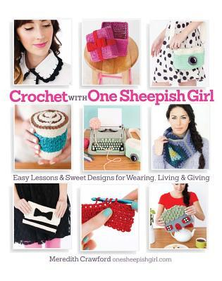 Crochet with One Sheepish Girl: Easy Lessons and Sweet Designs for Wearing, Living & Giving