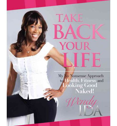 Take Back Your Life : My No Nonsense Approach to Health, Fitness and Looking Good Naked!