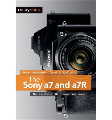 The Sony a7 and a7R : The Unofficial Quintessential Guide