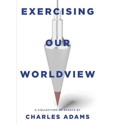 Exercising Our Worldview : Brief Essays on Issues from Technology to Art from One Christian's Perspective
