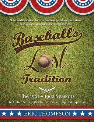 Baseball's Lost Tradition - The 1961 - 1962 Season : The Untold Story of Baseball's First Self-Imposed Expansion