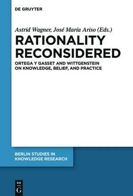 Rationality Reconsidered : Ortega y Gasset and Wittgenstein on Knowledge, Belief, and Practice