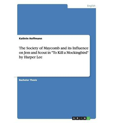 "an analysis of the maycomb society in to kill a mockingbird by harper lee How to kill a mockingbird reflects the real civil rights movement  ""whiskey  and pigpen"" who herd up to maycomb's jail to cart away robinson  within the  strictures of society, and harper lee was ready to join the proud."