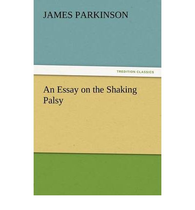 james parkinson an essay on the shaking palsy James parkinson fgs (11 april 1755 - 21 december 1824) was an english apothecary surgeon, geologist, paleontologist, and political activist he is most famous for his 1817 work, an essay on the shaking palsy in which he was the first to describe paralysis agitans, a condition that would later be.