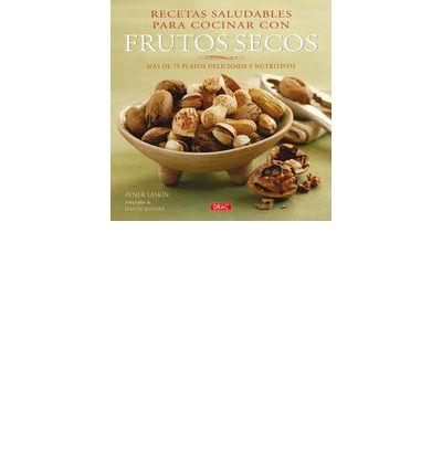 Recetas saludables para cocinar con frutos secos/ Nuts : Mas de 75 platos deliciosos y nutritivos/ More Than 75 Delicious and Healthy Recipes