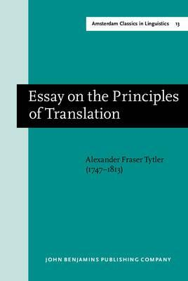 alexander fraser tytler essay on the principles of translation Translation of huxley's ethics and evolution, yen fu succinctly summed up the art of translation ansla slat ion, he wrote debated whenever practitioners pause to look into the principles that govern their art i translation involves three - alexander fraser tytler (lord woodhouselee) essay on the principles of.