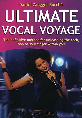 Ultimate Vocal Voyage : The Definitive Method for Unleashing the Rock, Pop or Soul Singer Within You