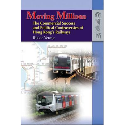 Moving Millions : The Commercial Success and Political Controversies of Hong Kong's Railway