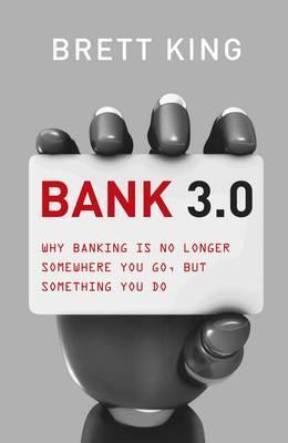 Bank 3.0: Why Banking is No Longer Somewhere You Go, But Something You Do