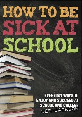 How to be Sick at School - Everyday Ways to Enjoy and Succeed at School and College