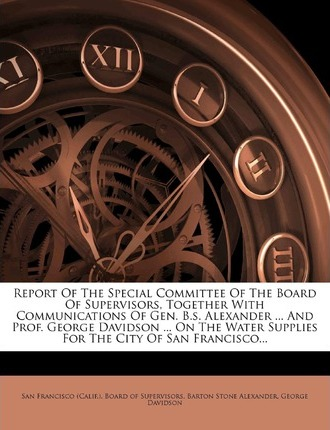 Report of the Special Committee of the Board of Supervisors, Together with Communications of Gen. B.S. Alexander ... and Prof. George Davidson ... on the Water Supplies for the City of San Francisco...
