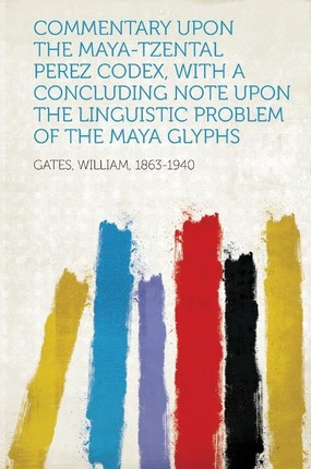 Commentary Upon the Maya-Tzental Perez Codex, with a Concluding Note Upon the Linguistic Problem of the Maya Glyphs