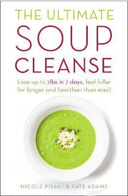 The Ultimate Soup Cleanse : The Delicious and Filling Detox Cleanse from the Authors of Magic Soup