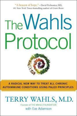 The Wahls Protocol : A Radical New Way to Treat All Chronic Autoimmune Conditions Using Paleo Principles