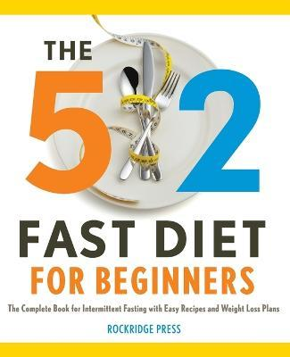 5:2 Fast Diet for Beginners : The Complete Book for Intermittent Fasting with Easy Recipes and Weight Loss Plans